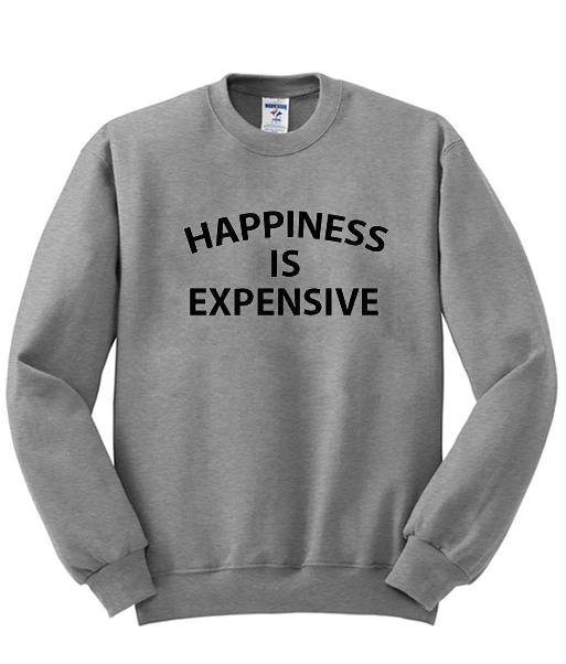 happiness is expensive sweatshirt