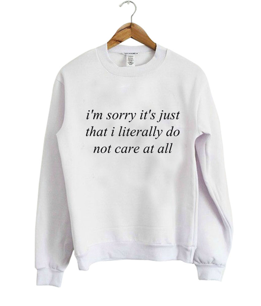 im sorry its just that i literally Sweatshirt