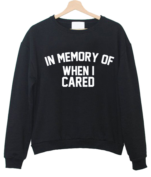 in memory of when i cared Sweatshirt
