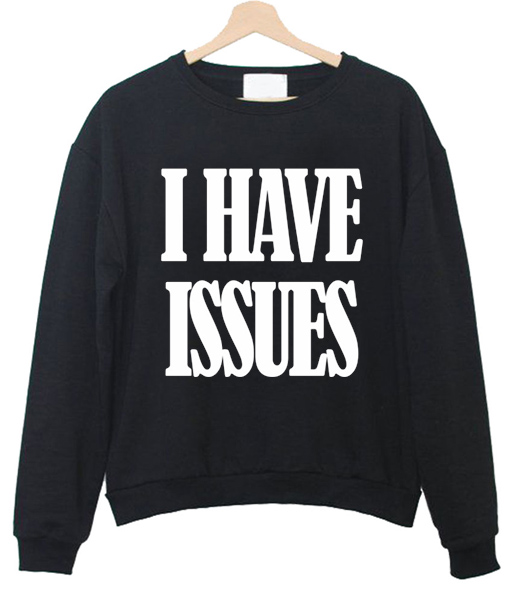i have issues sweatshirt