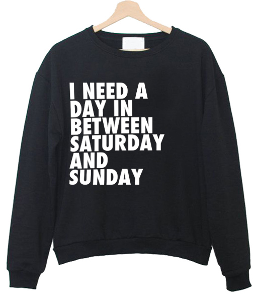 i need a day in between saturday and sunday sweatshirt