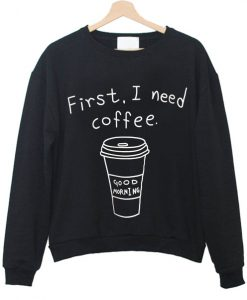 first i need coffee sweatshirt