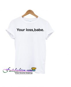 your loss babe t-shirt