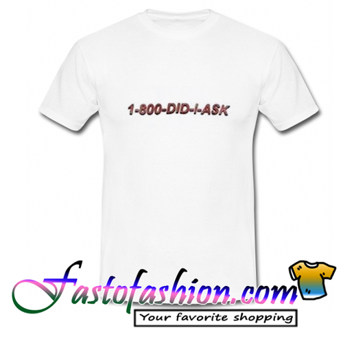 1 800 did i ask t-shirt