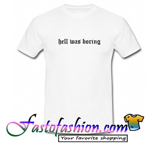 Hell Was Boring T Shirt