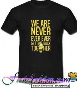 We Are Never Ever Ever Getting Back Together T Shirt