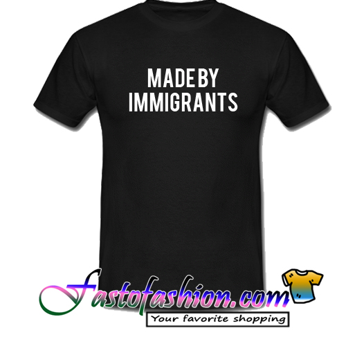 Made By Immigrants T Shirt