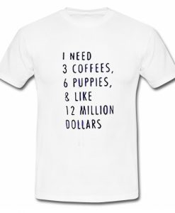 1 Need 3 Coffees 6 Puppies & Like 12 Million Dollars T Shirt SU