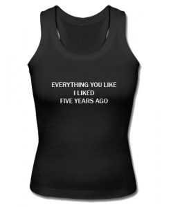 Everything You Like I Liked Five Years Ago Tank Top SU