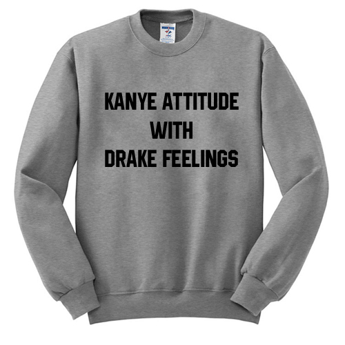 Kanye Attitude With Drake Feelings Sweatshirt SU