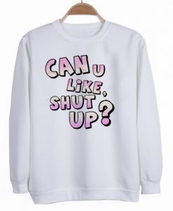 CAN U LIKE SHUT UP SWEATSHIRT ZNF08