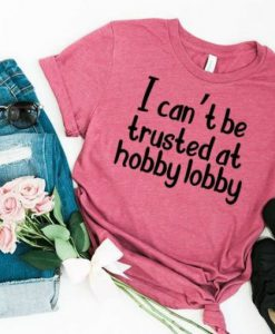 I Cant Be Trusted At Hobby Lobby T-shirt ZNF08