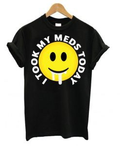 I took my meds today T shirt ZNF08