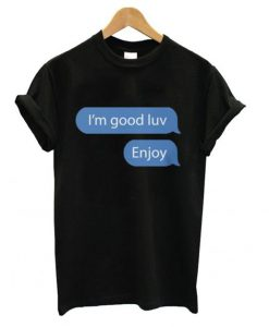 I'm good luv, Enjoy Unisex T shirt ZNF08